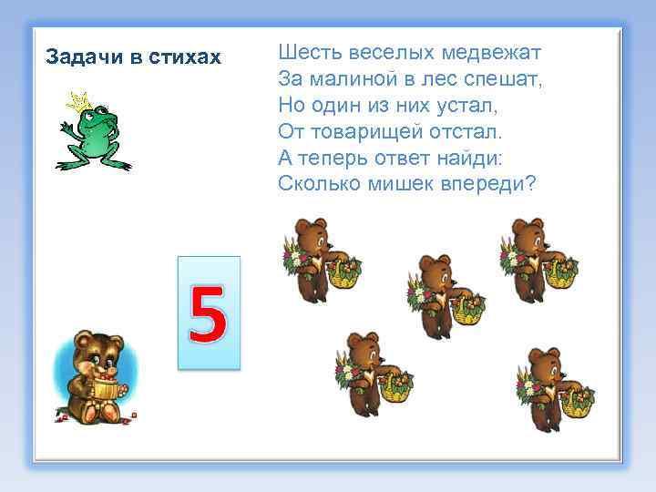 Задачи в стихах Шесть веселых медвежат За малиной в лес спешат, Но один из