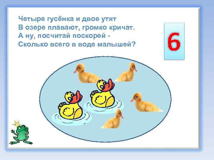 Четыре гусёнка и двое утят В озере плавают, громко кричат. А ну, посчитай поскорей
