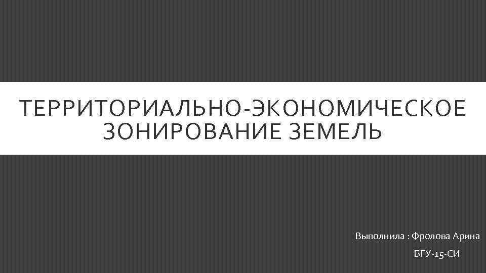 ТЕРРИТОРИАЛЬНО-ЭКОНОМИЧЕСКОЕ ЗОНИРОВАНИЕ ЗЕМЕЛЬ Выполнила : Фролова Арина БГУ-15 -СИ
