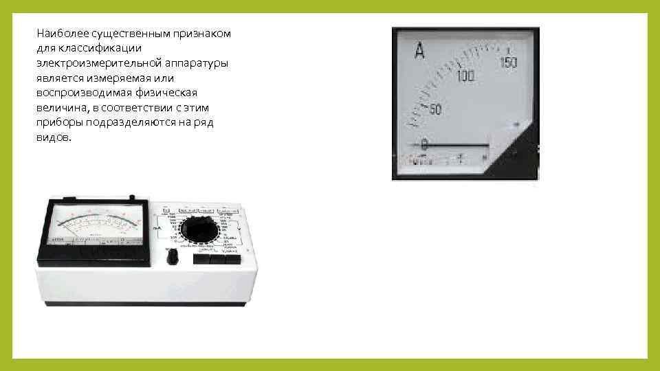 Наиболее существенным признаком для классификации электроизмерительной аппаратуры является измеряемая или воспроизводимая физическая величина, в