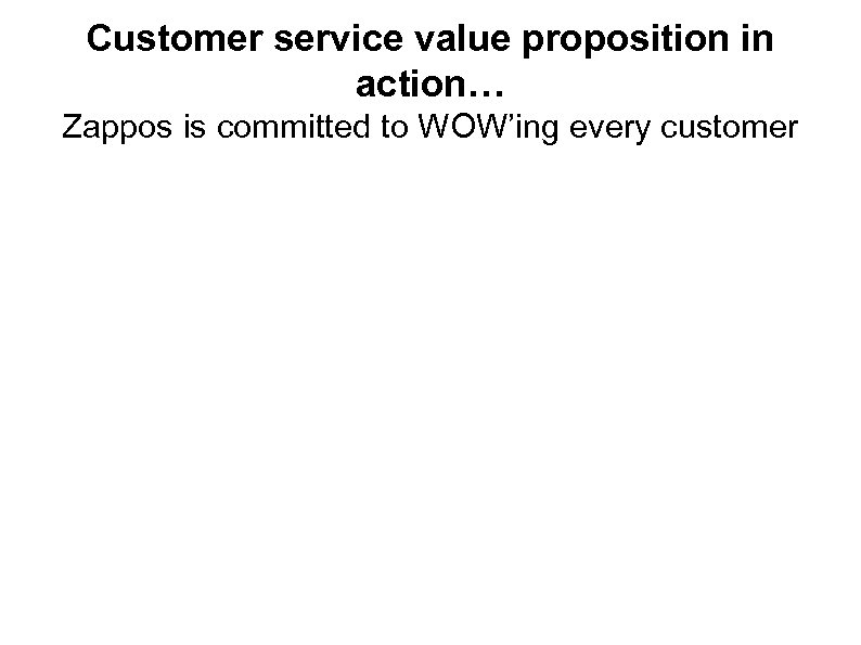 Customer service value proposition in action… Zappos is committed to WOW'ing every customer 22