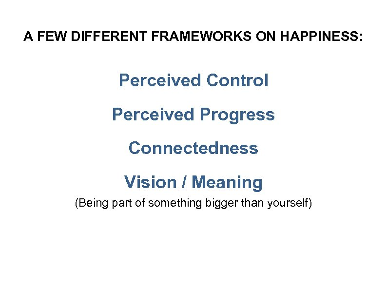 A FEW DIFFERENT FRAMEWORKS ON HAPPINESS: Perceived Control Perceived Progress Connectedness Vision / Meaning