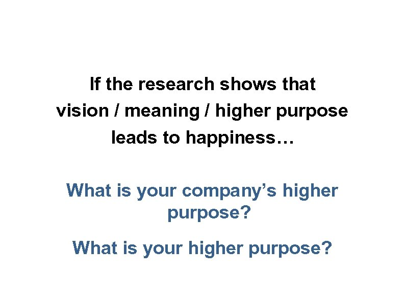 If the research shows that vision / meaning / higher purpose leads to happiness…