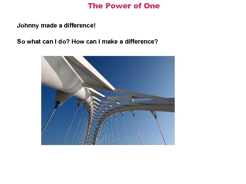 The Power of One Johnny made a difference! So what can I do? How