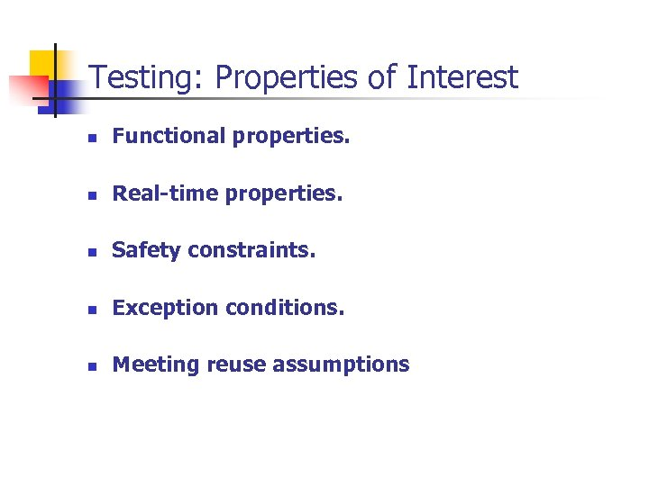 Testing: Properties of Interest n Functional properties. n Real-time properties. n Safety constraints. n