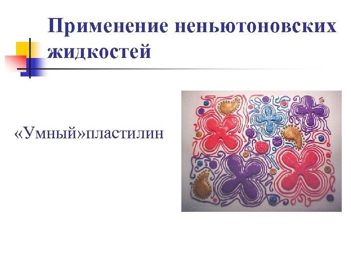 Применение неньютоновских жидкостей «Умный» пластилин