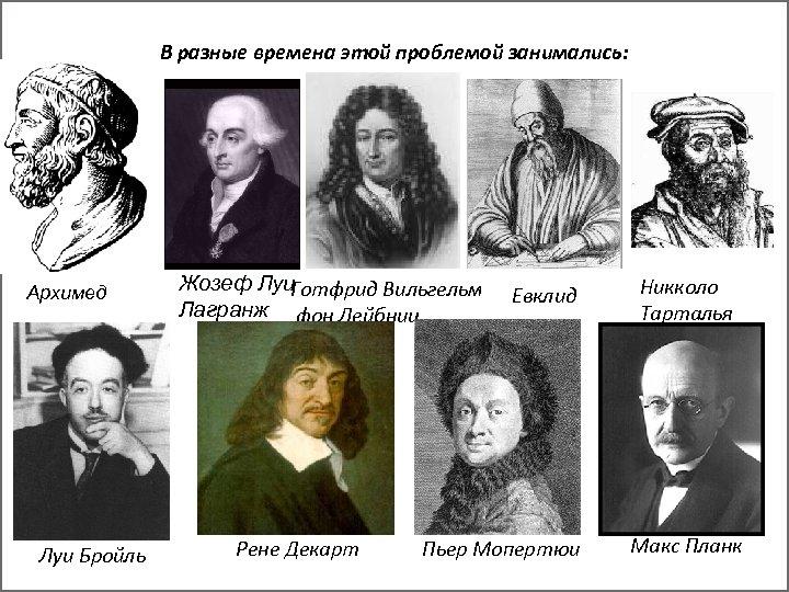 В разные времена этой проблемой занимались: Архимед Луи Бройль Жозеф Луи Готфрид Вильгельм Лагранж