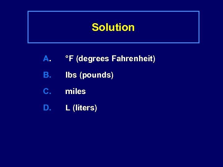 Solution A. °F (degrees Fahrenheit) B. lbs (pounds) C. miles D. L (liters)