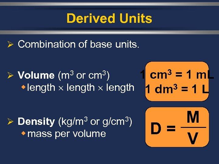 Derived Units Ø Combination of base units. 1 cm 3 = 1 m. L