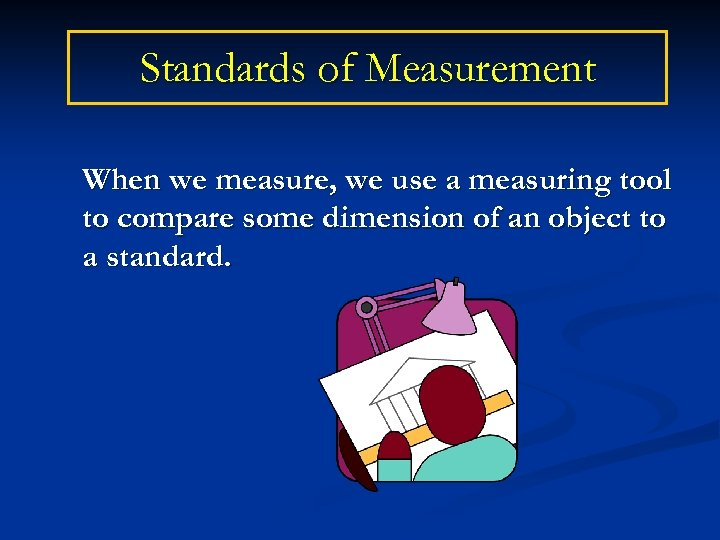 Standards of Measurement When we measure, we use a measuring tool to compare some
