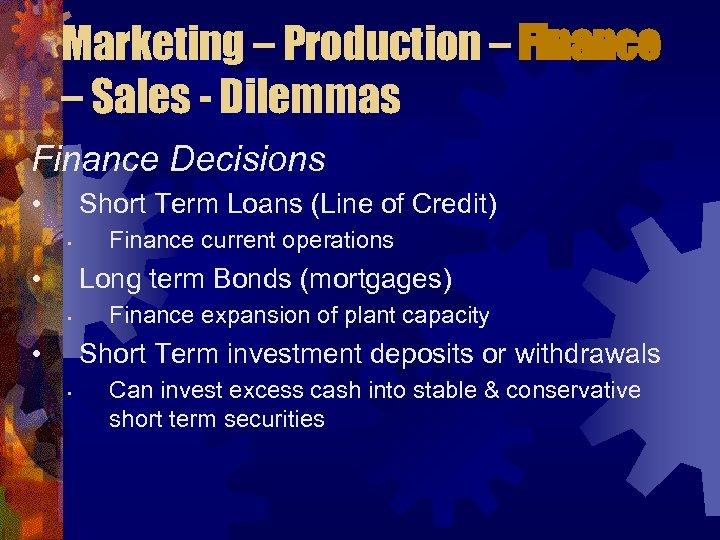 Marketing – Production – Finance – Sales - Dilemmas Finance Decisions • Short Term