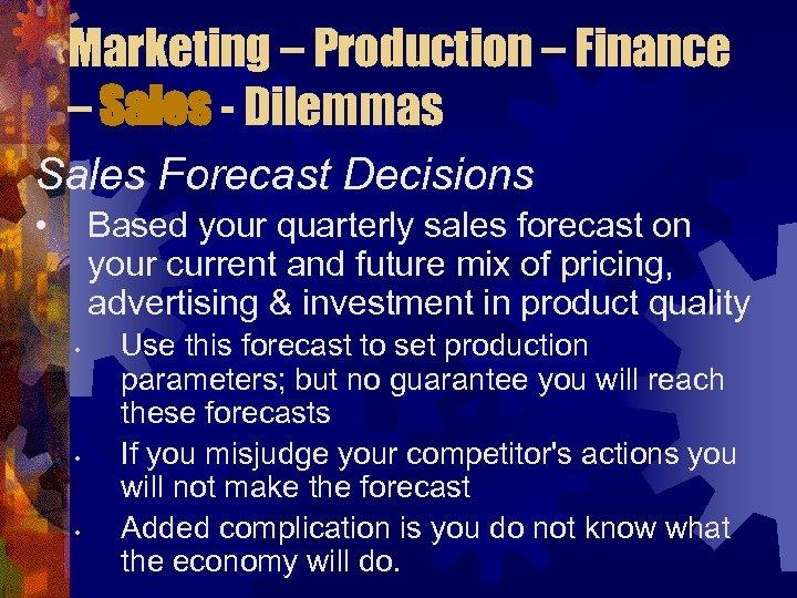 Marketing – Production – Finance – Sales - Dilemmas Sales Forecast Decisions • Based