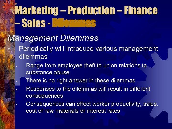 Marketing – Production – Finance – Sales - Dilemmas Management Dilemmas • Periodically will