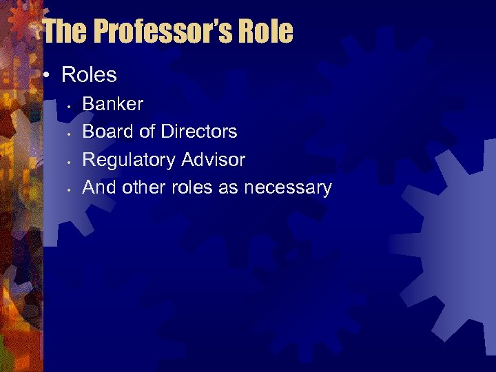 The Professor's Role • Roles • • Banker Board of Directors Regulatory Advisor And
