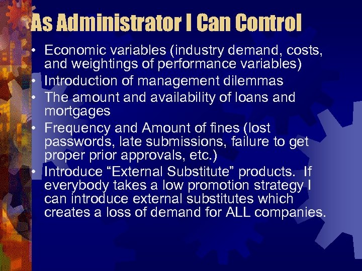 As Administrator I Can Control • Economic variables (industry demand, costs, and weightings of