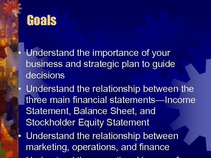 Goals • Understand the importance of your business and strategic plan to guide decisions
