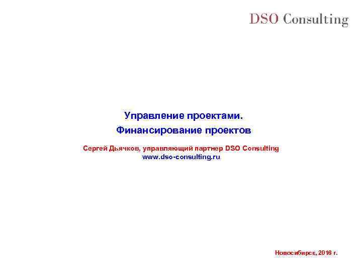 Управление проектами. Финансирование проектов Сергей Дьячков, управляющий партнер DSO Consulting www. dso-consulting. ru Новосибирск,