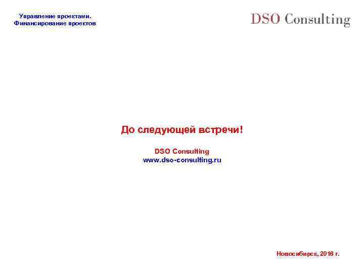 Управление проектами. Финансирование проектов До следующей встречи! DSO Consulting www. dso-consulting. ru Новосибирск, 2016
