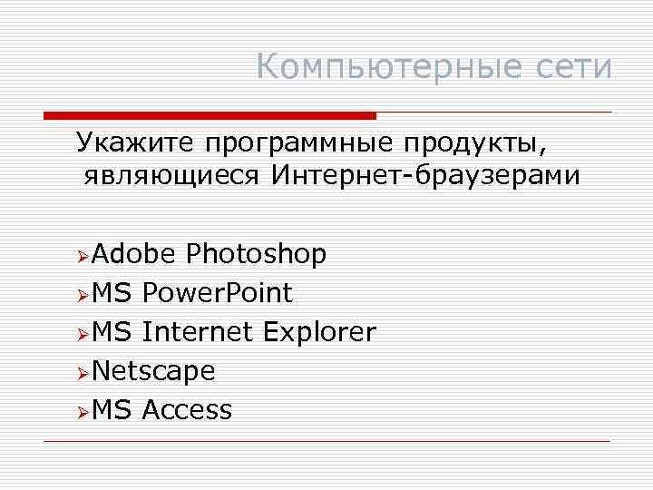 Компьютерные сети Укажите программные продукты, являющиеся Интернет-браузерами ØAdobe Photoshop ØMS Power. Point ØMS Internet