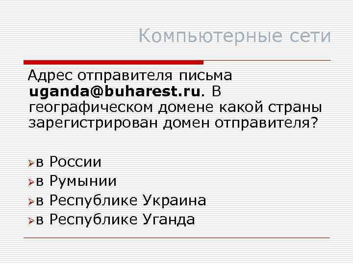 Компьютерные сети Адрес отправителя письма uganda@buharest. ru. В географическом домене какой страны зарегистрирован домен