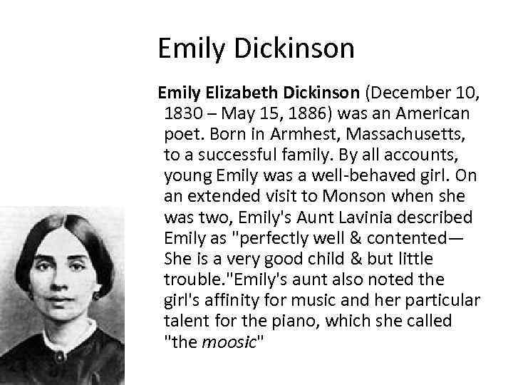 a history of emily elizabeth dickinson born in the quiet community of amherst massachusetts Emily elizabeth dickinson was born at the family's homestead in amherst, massachusetts, on december 10, 1830, into a prominent, but not wealthy, family her father, edward dickinson was a lawyer in amherst and a trustee of amherst college.