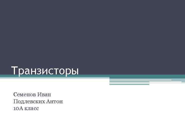 Транзисторы Семенов Иван Подлевских Антон 10 А класс