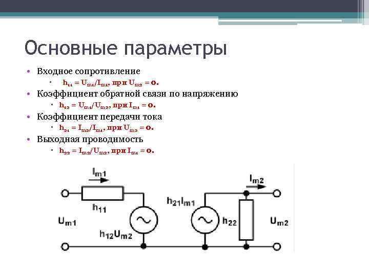 Основные параметры • Входное сопротивление h 11 = Um 1/Im 1, при Um 2