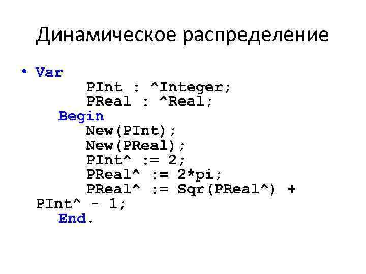 Динамическое распределение • Var PInt : ^Integer; PReal : ^Real; Begin New(PInt); New(PReal); PInt^
