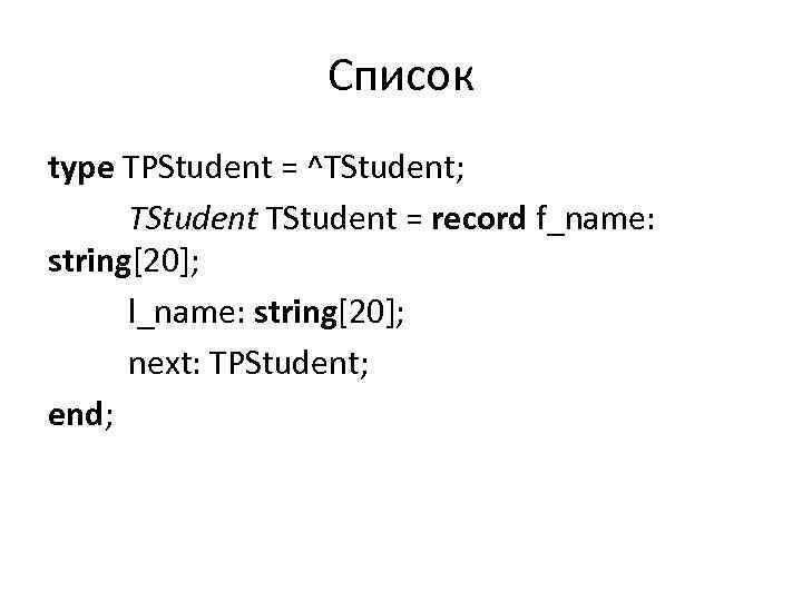 Список type TPStudent = ^TStudent; TStudent = record f_name: string[20]; l_name: string[20]; next: TPStudent;