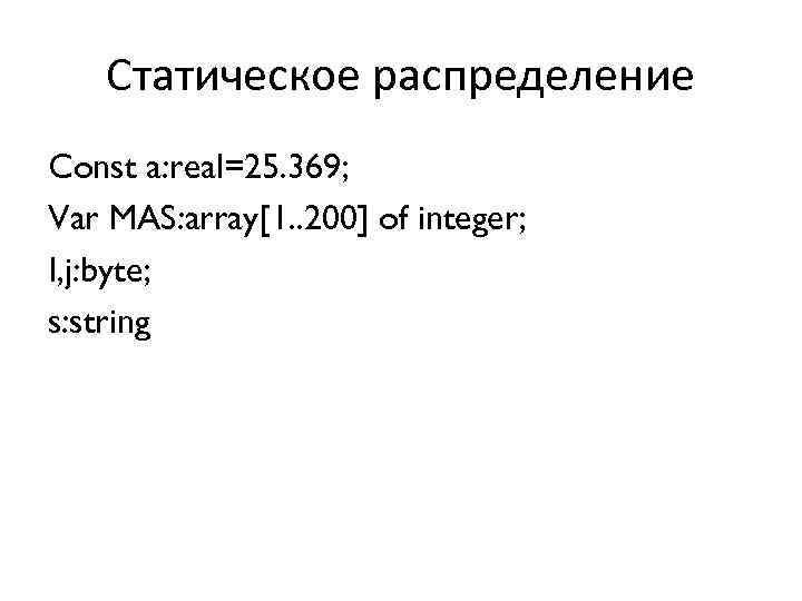 Статическое распределение Const a: real=25. 369; Var MAS: array[1. . 200] of integer; I,