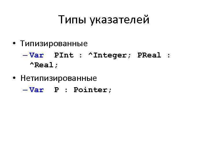 Типы указателей • Типизированные – Var PInt : ^Integer; PReal : ^Real; • Нетипизированные