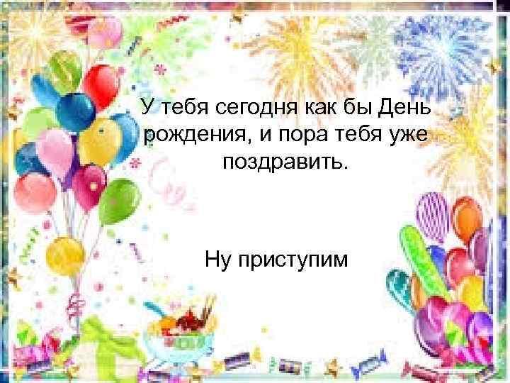 У тебя сегодня как бы День рождения, и пора тебя уже поздравить. Ну приступим