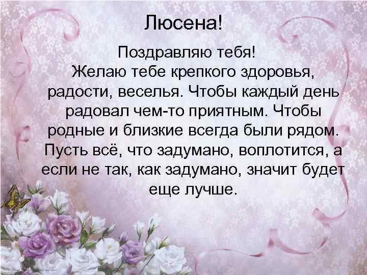 Люсена! Поздравляю тебя! Желаю тебе крепкого здоровья, радости, веселья. Чтобы каждый день радовал чем-то