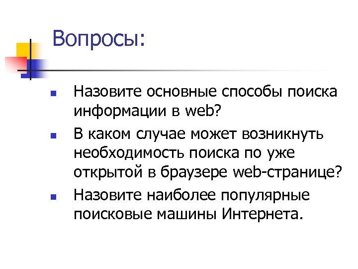 Вопросы: n n n Назовите основные способы поиска информации в web? В каком случае