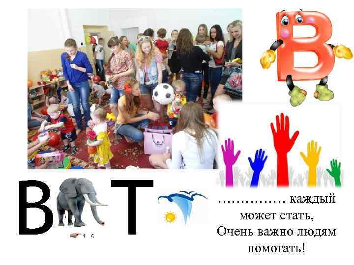 Волонтером …………… каждый может стать, Очень важно людям помогать!