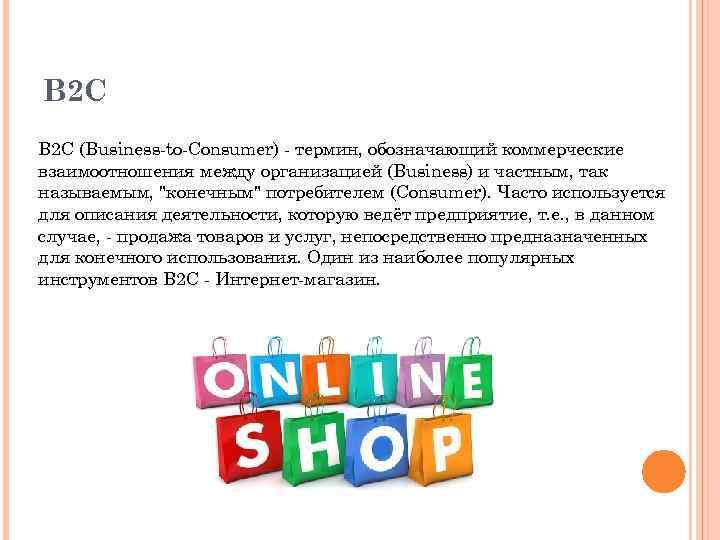 B 2 C (Business-to-Consumer) - термин, обозначающий коммерческие взаимоотношения между организацией (Business) и частным,