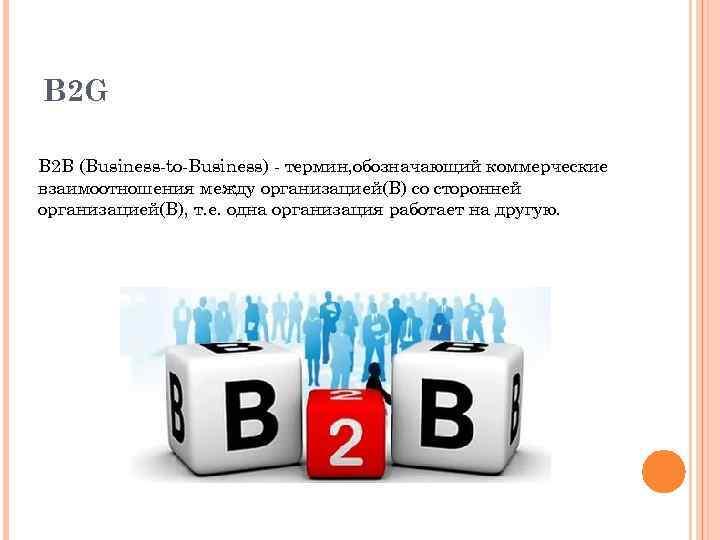 B 2 G B 2 B (Business-to-Business) - термин, обозначающий коммерческие взаимоотношения между организацией(B)