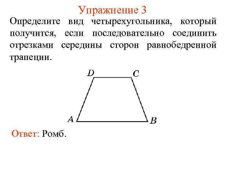Упражнение 3 Определите вид четырехугольника, который получится, если последовательно соединить отрезками середины сторон равнобедренной