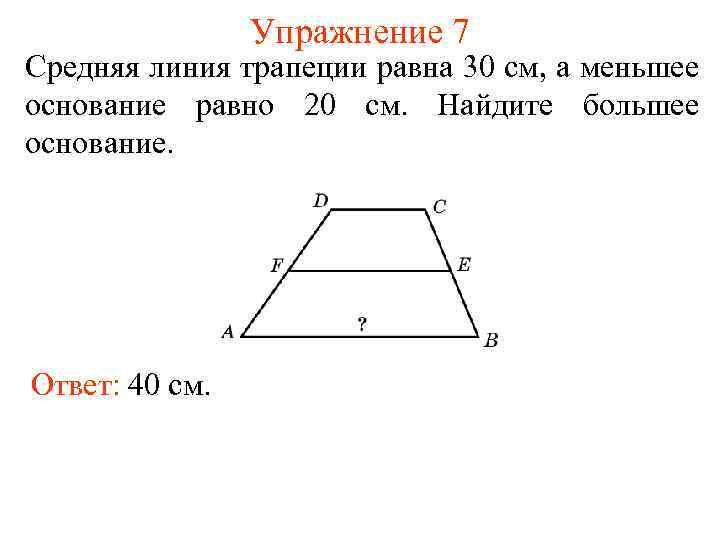 Упражнение 7 Средняя линия трапеции равна 30 см, а меньшее основание равно 20 см.