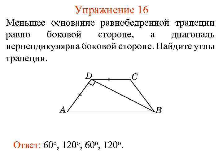 Упражнение 16 Меньшее основание равнобедренной трапеции равно боковой стороне, а диагональ перпендикулярна боковой стороне.