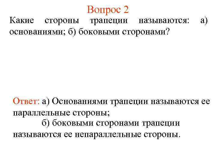 Вопрос 2 Какие стороны трапеции называются: основаниями; б) боковыми сторонами? а) Ответ: а) Основаниями