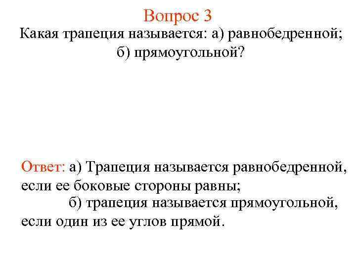 Вопрос 3 Какая трапеция называется: а) равнобедренной; б) прямоугольной? Ответ: а) Трапеция называется равнобедренной,