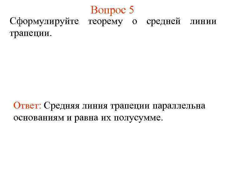 Вопрос 5 Сформулируйте теорему о средней линии трапеции. Ответ: Средняя линия трапеции параллельна основаниям