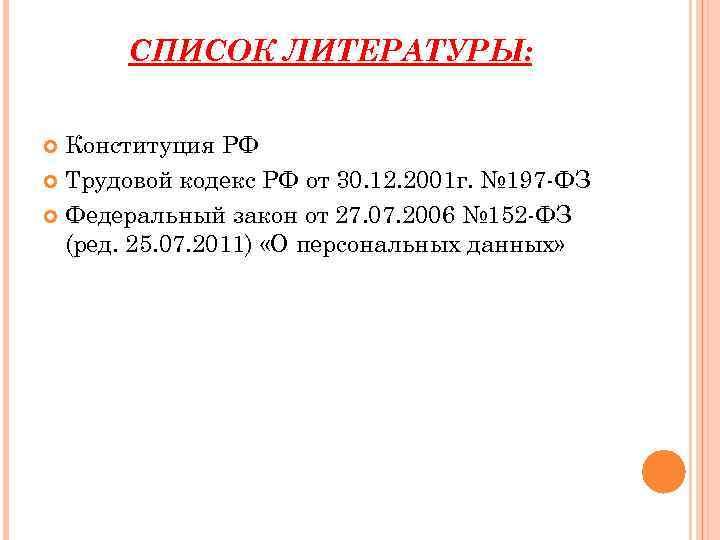 СПИСОК ЛИТЕРАТУРЫ: Конституция РФ Трудовой кодекс РФ от 30. 12. 2001 г. № 197