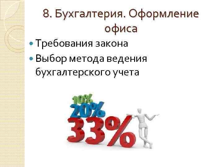 8. Бухгалтерия. Оформление офиса Требования закона Выбор метода ведения бухгалтерского учета