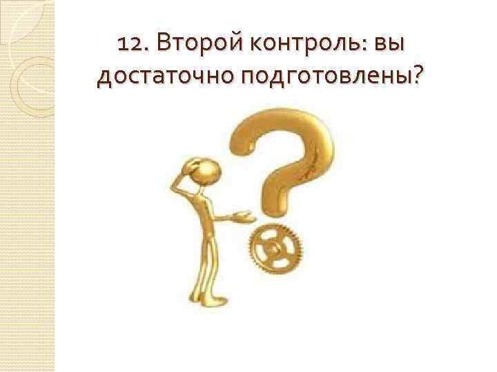 12. Второй контроль: вы достаточно подготовлены?