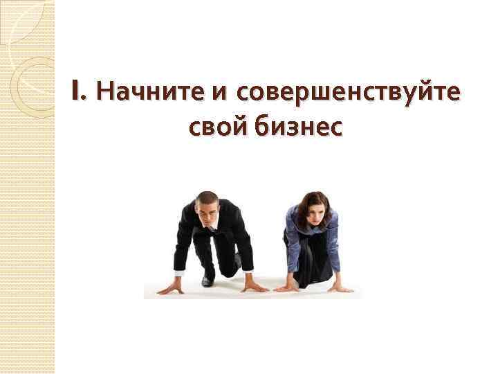 I. Начните и совершенствуйте свой бизнес