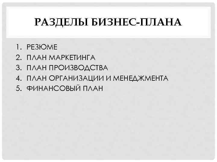 РАЗДЕЛЫ БИЗНЕС-ПЛАНА 1. 2. 3. 4. 5. РЕЗЮМЕ ПЛАН МАРКЕТИНГА ПЛАН ПРОИЗВОДСТВА ПЛАН ОРГАНИЗАЦИИ