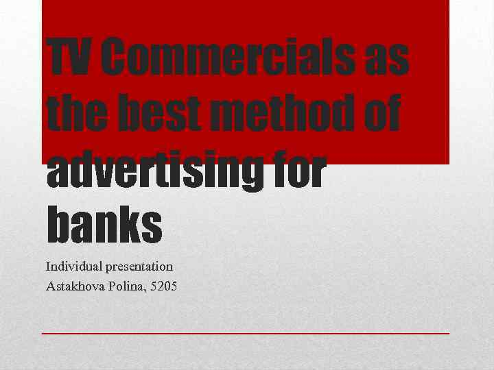 TV Commercials as the best method of advertising for banks Individual presentation Astakhova Polina,