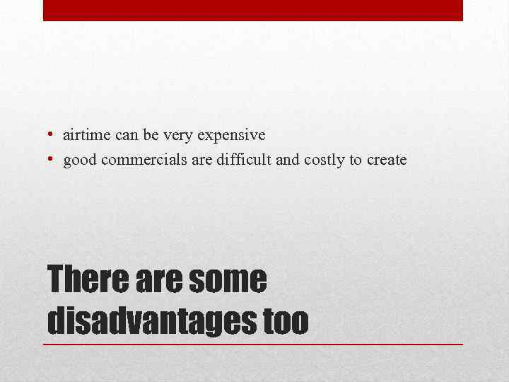 • airtime can be very expensive • good commercials are difficult and costly